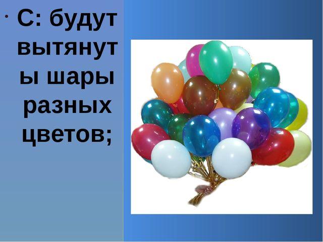 С: будут вытянуты шары разных цветов;
