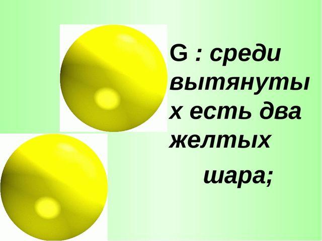 G : среди вытянутых есть два желтых шара;