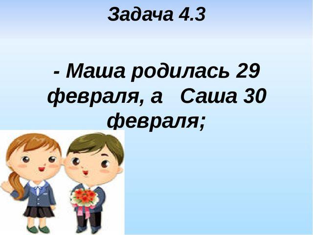 Задача 4.3 - Маша родилась 29 февраля, а Саша 30 февраля;