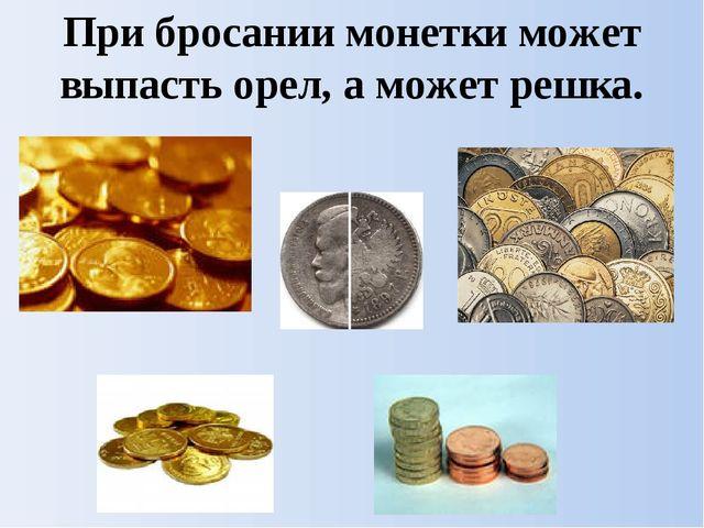 При бросании монетки может выпасть орел, а может решка.