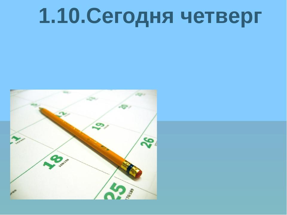 1.10.Сегодня четверг