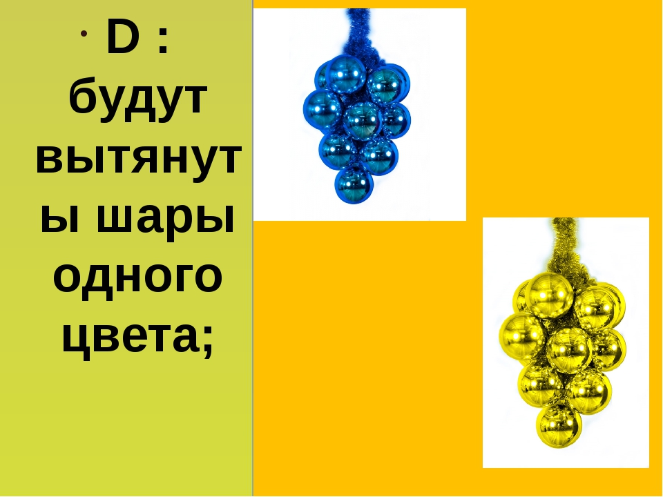 D : будут вытянуты шары одного цвета;