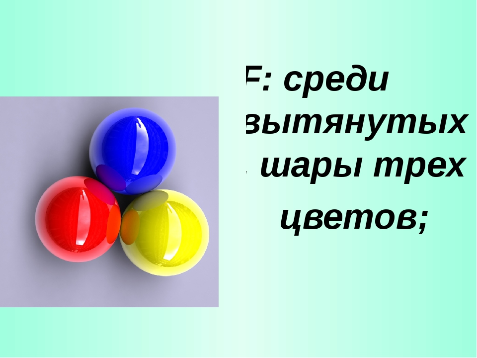 F: среди вытянутых, шары трех цветов;