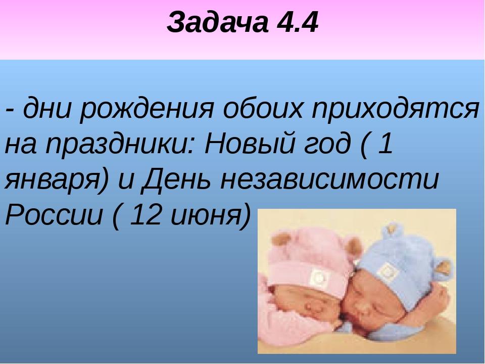 Задача 4.4 - дни рождения обоих приходятся на праздники: Новый год ( 1 января...