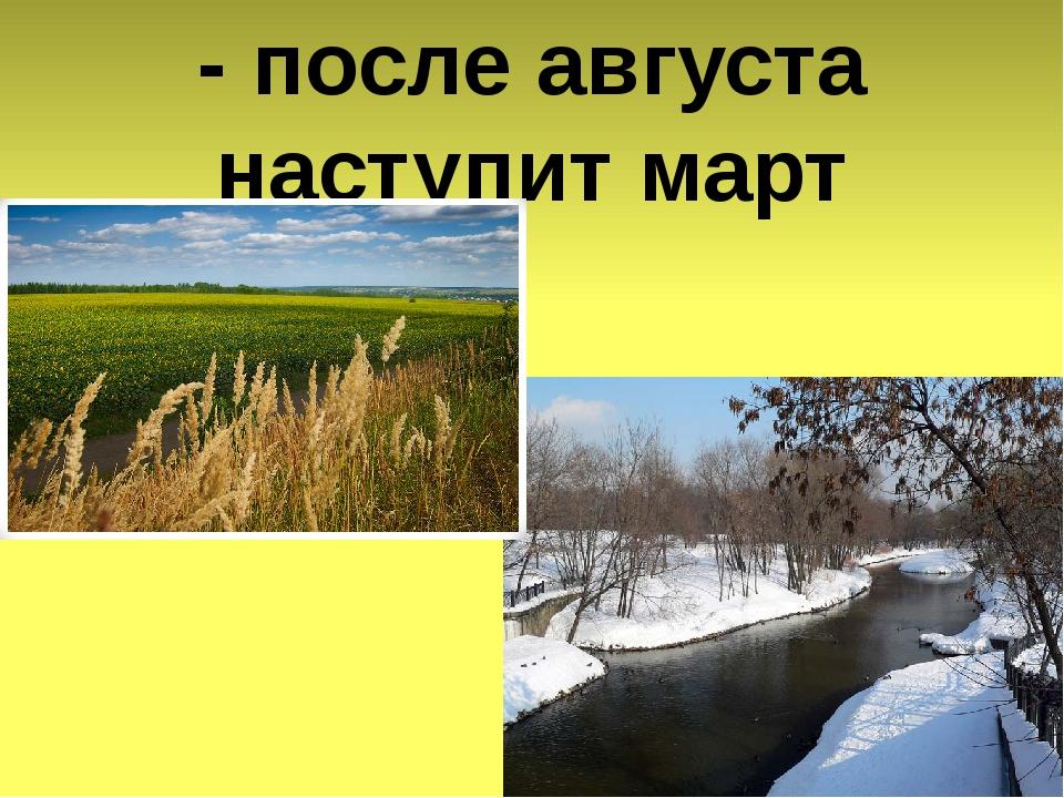 - после августа наступит март