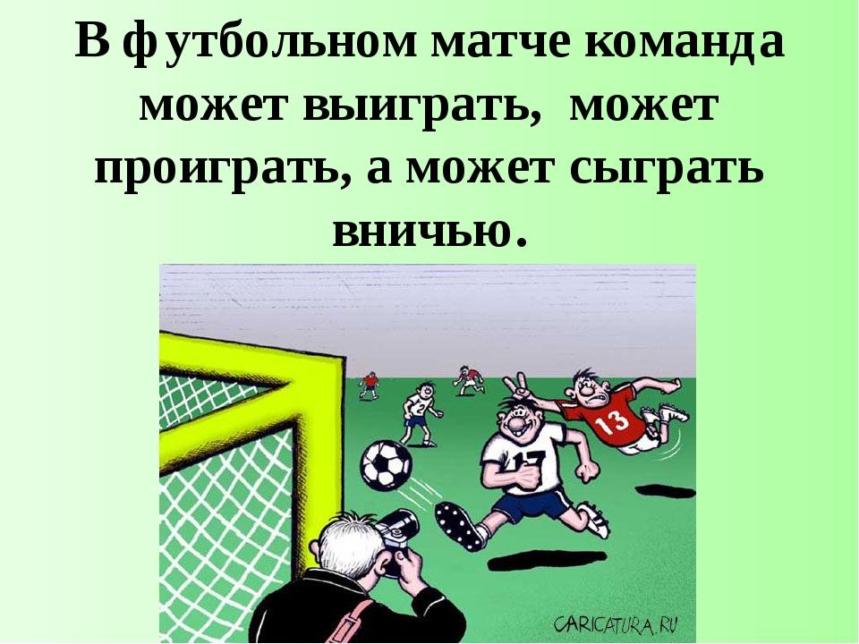 В футбольном матче команда может выиграть, может проиграть, а может сыграть в...