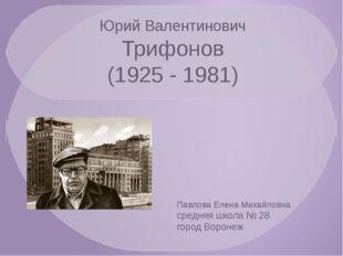 Юрий Валентинович Трифонов (1925 - 1981) Павлова Елена Михайловна средняя шко