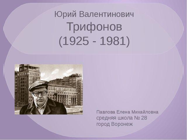 Юрий Валентинович Трифонов (1925 - 1981) Павлова Елена Михайловна средняя шко...