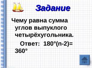 Чему равна сумма углов выпуклого четырёхугольника. Ответ: 180°(n-2)= 360° Зад