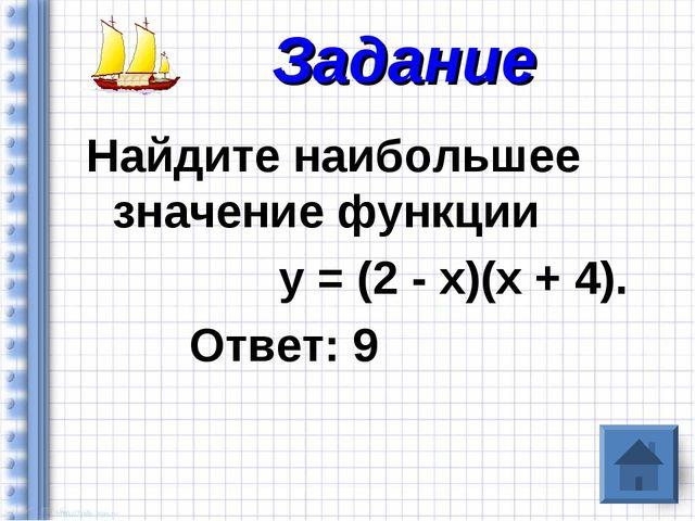 Найдите наибольшее значение функции у = (2 - х)(х + 4). Ответ: 9 Задание