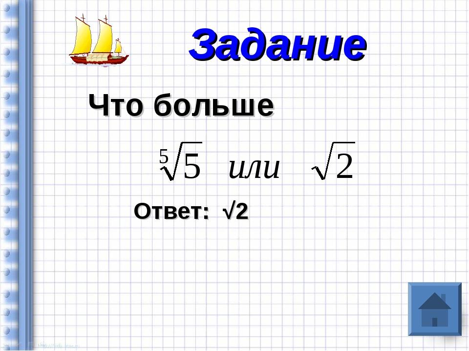 Что больше Ответ: √2 Задание