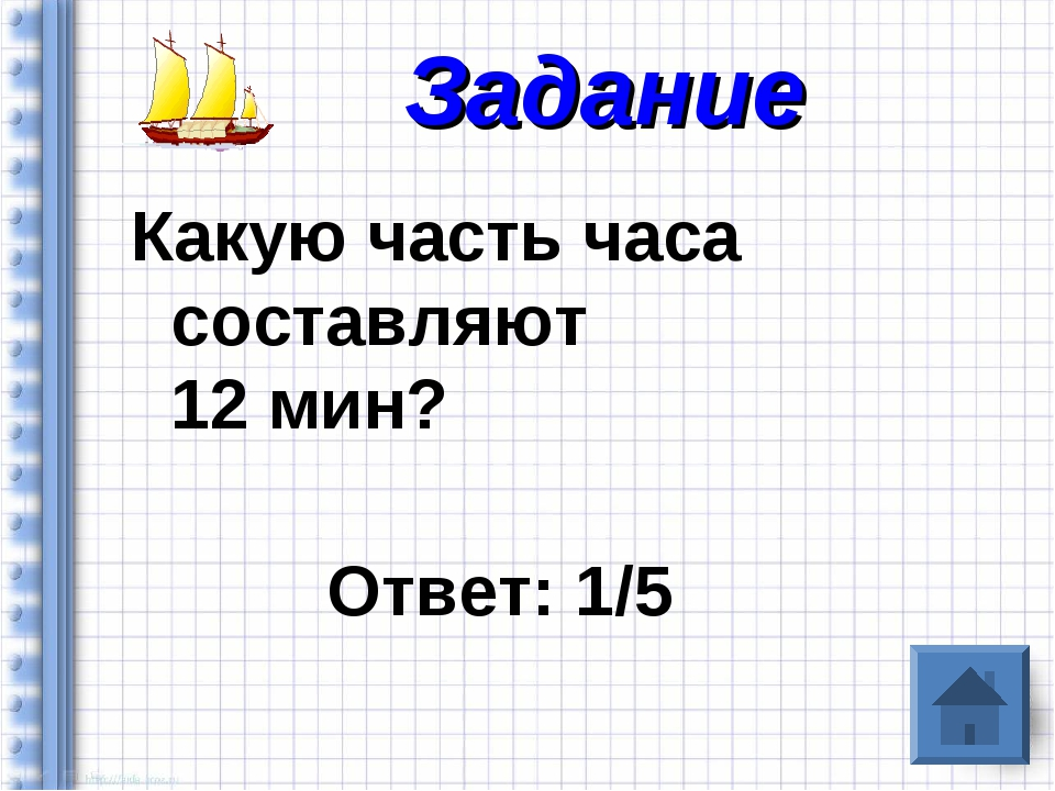 Какую часть часа составляют 12 мин? Ответ: 1/5 Задание