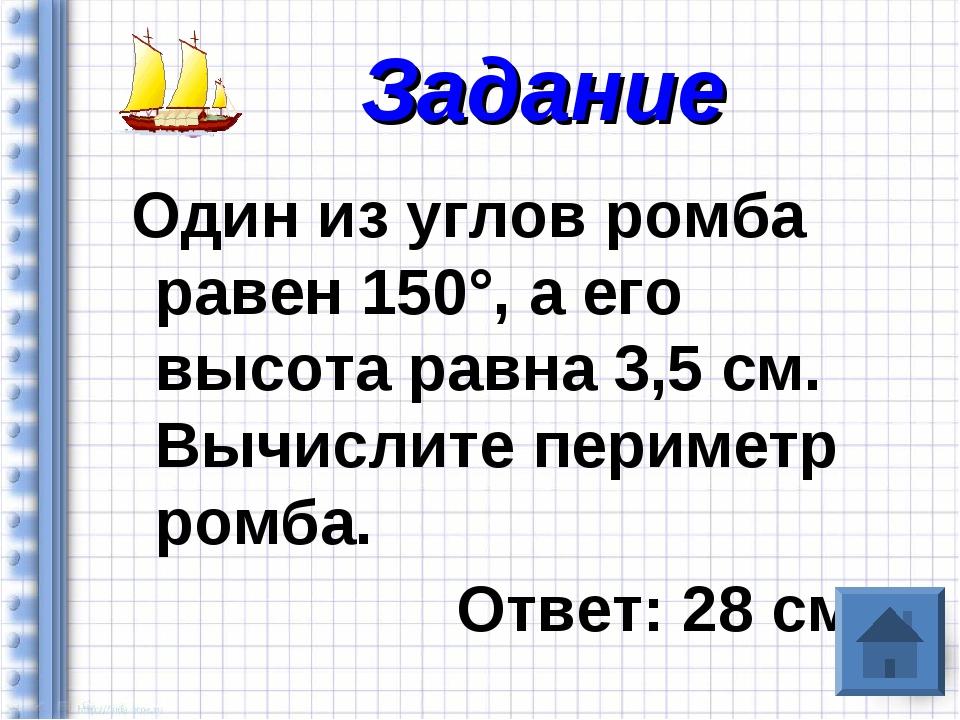 Один из углов ромба равен 150°, а его высота равна 3,5 см. Вычислите перимет...