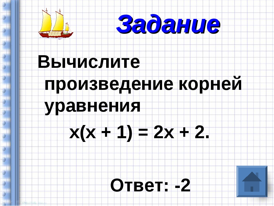 Вычислите произведение корней уравнения х(х + 1) = 2х + 2. Ответ: -2 Задание