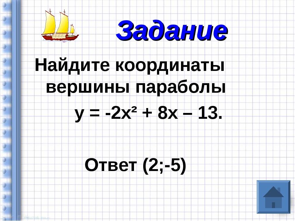 Найдите координаты вершины параболы у = -2х² + 8х – 13. Ответ (2;-5) Задание