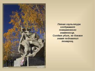 Пятая скульптура изображает поверженного знаменосца. Солдат убит, но боевое