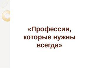 «Профессии, которые нужны всегда»