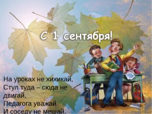 На уроках не хихикай, Стул туда – сюда не двигай, Педагога уважай И соседу не