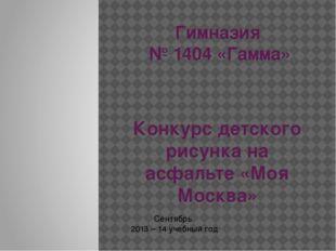 Гимназия № 1404 «Гамма» Конкурс детского рисунка на асфальте «Моя Москва» Сен