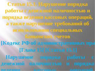 Статья 15.1. Нарушение порядка работы с денежной наличностью и порядка ведени
