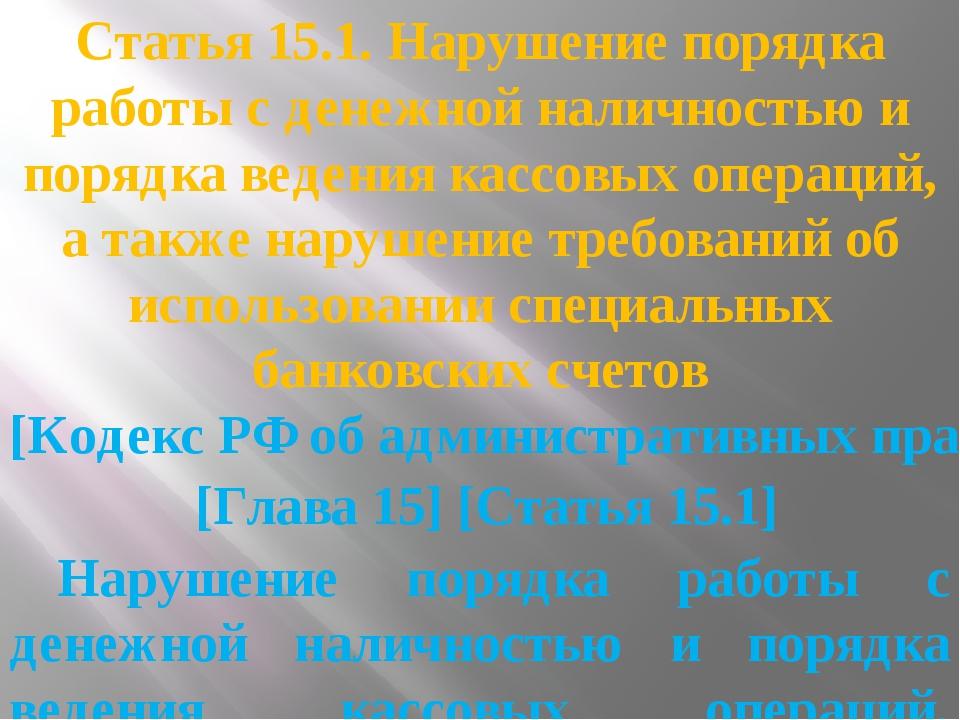 Статья 15.1. Нарушение порядка работы с денежной наличностью и порядка ведени...