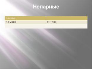 Непарные Сонорные Р.Л.М.Н.Й Х,.Ц,Ч,Щ