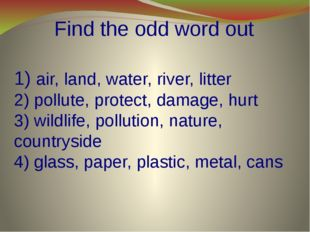 Find the odd word out 1) air, land, water, river, litter 2) pollute, protect