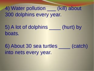 4) Water pollution ___ (kill) about 300 dolphins every year. 5) A lot of dolp