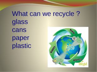 What can we recycle ? glass cans paper plastic