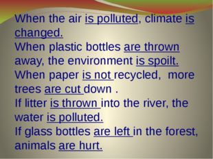 When the air is polluted, climate is changed. When plastic bottles are thrown