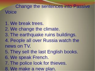 Change the sentences into Passive Voice   1. We break trees. 2. We change th