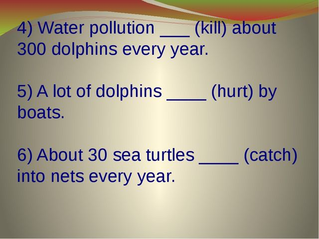 4) Water pollution ___ (kill) about 300 dolphins every year. 5) A lot of dolp...