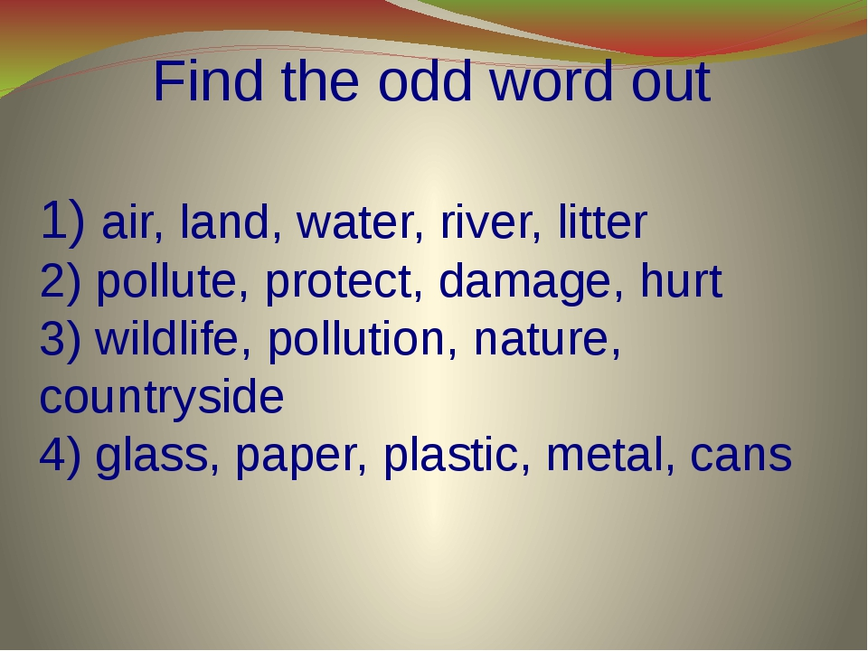 Find the odd word out 1) air, land, water, river, litter 2) pollute, protect...