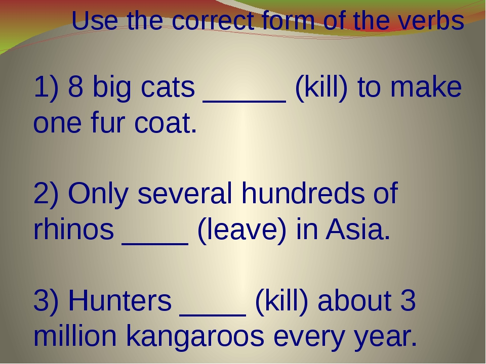 Use the correct form of the verbs 1) 8 big cats _____ (kill) to make one fur...