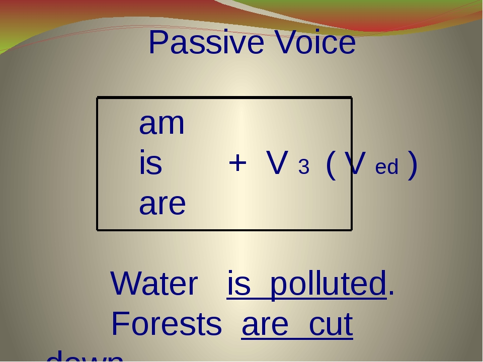 Passive Voice am is + V 3 ( V ed ) are Water is polluted. Forests are cut do...