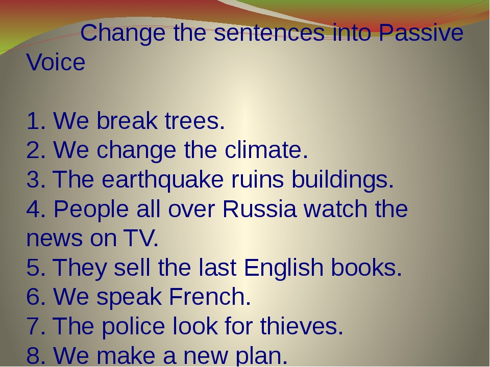 Change the sentences into Passive Voice   1. We break trees. 2. We change th...