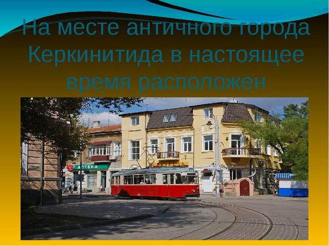 На месте античного города Керкинитида в настоящее время расположен город…?