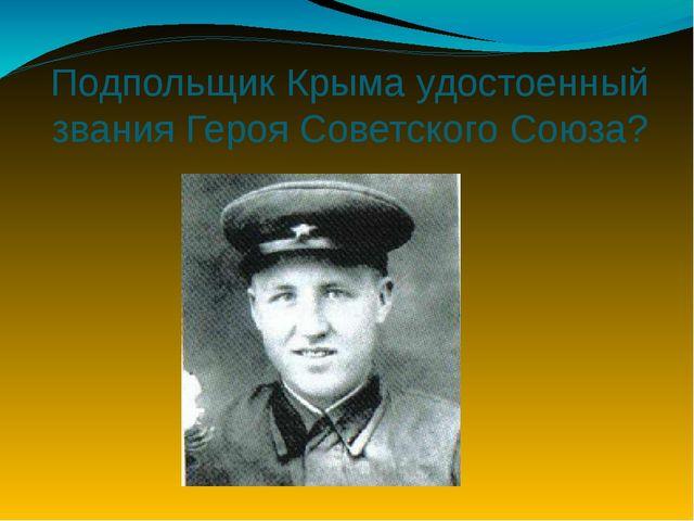 Подпольщик Крыма удостоенный звания Героя Советского Союза?