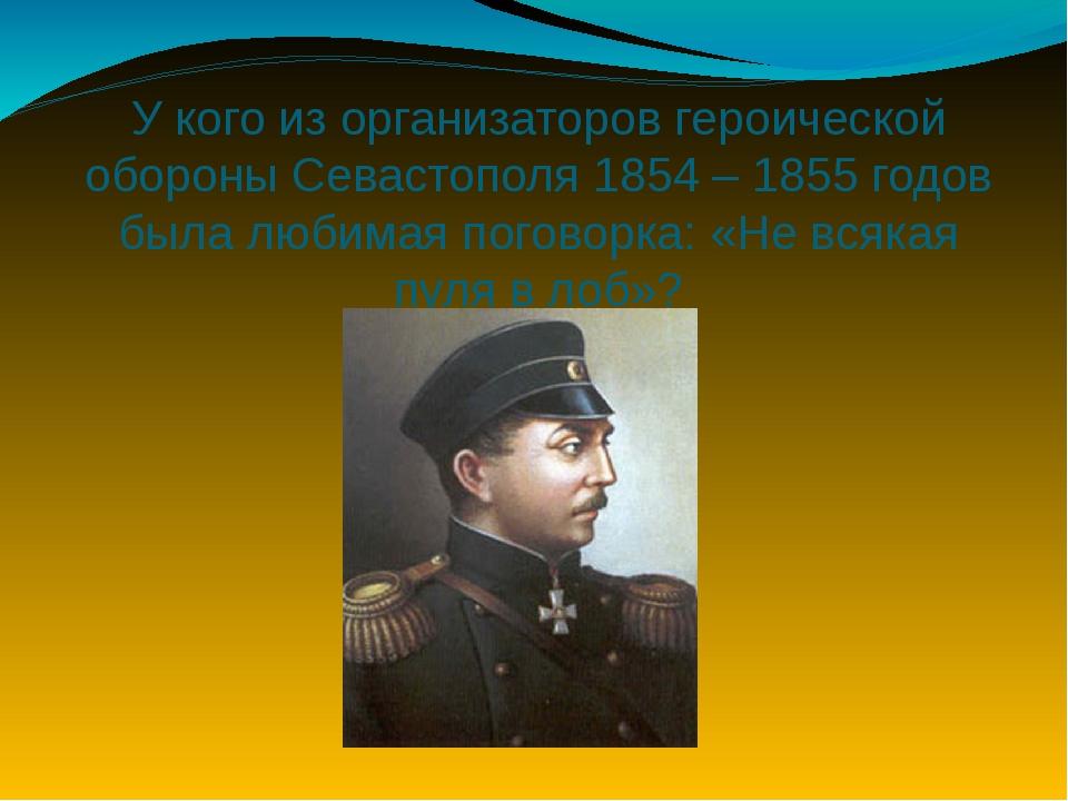 У кого из организаторов героической обороны Севастополя 1854 – 1855 годов был...