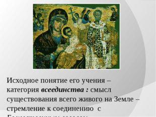 Исходное понятие его учения – категория всеединства : смысл существования все