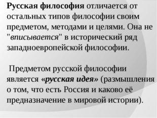 Русская философия отличается от остальных типов философии своим предметом, ме