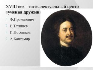 XVIII век – интеллектуальный центр «ученая дружина Петра». Ф.Прокопович В.Тат