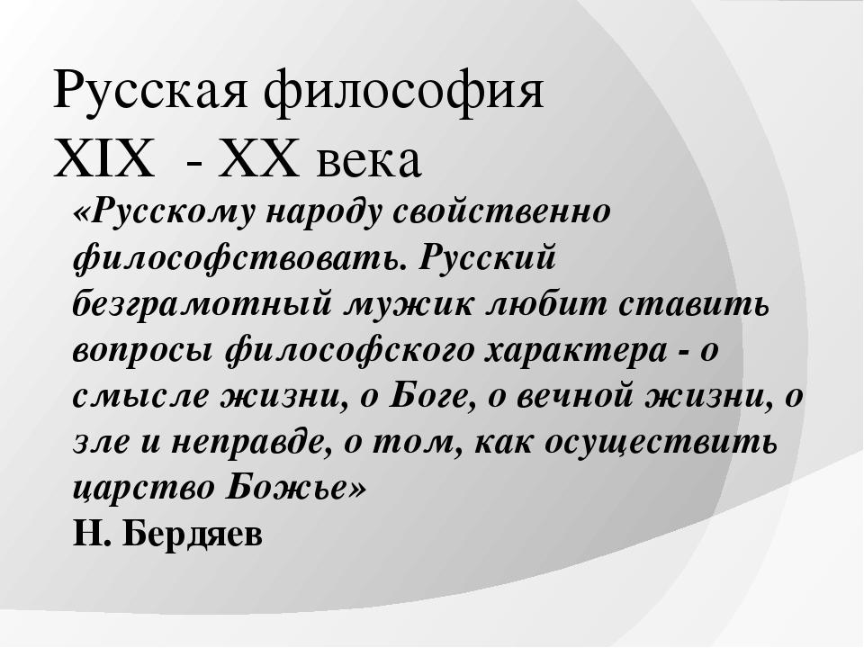 Русская философия XIX - XX века «Русскому народу свойственно философствовать....