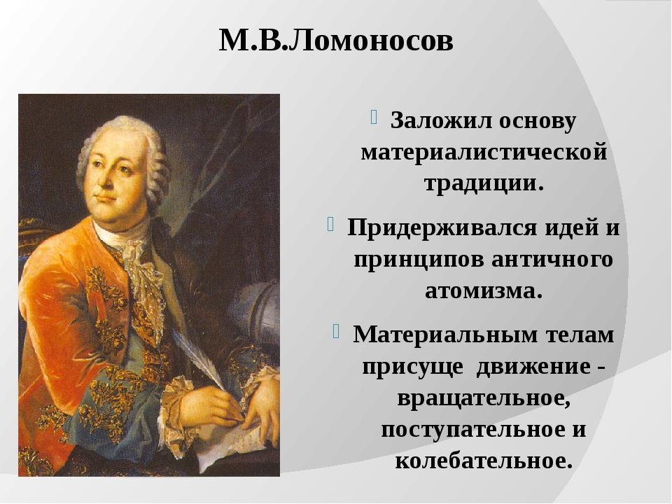 М.В.Ломоносов Заложил основу материалистической традиции. Придерживался идей...