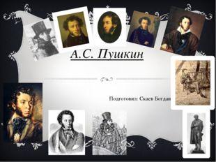 А.С. Пушкин Подготовил: Скаев Богдан