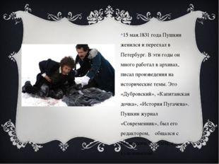 15 мая.1831 года Пушкин женился и переехал в Петербург. В эти годы он много р