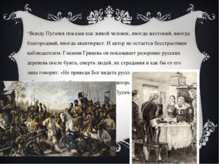 Всюду Пугачев показан как живой человек, иногда жестокий, иногда благородный,