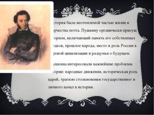 История была неотемлемой частью жизни и творчества поэта. Пушкину органически