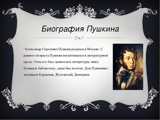 Биография Пушкина Александр Сергеевич Пушкин родился в Москве. С раннего возр...