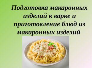 Подготовка макаронных изделий к варке и приготовление блюд из макаронных изде